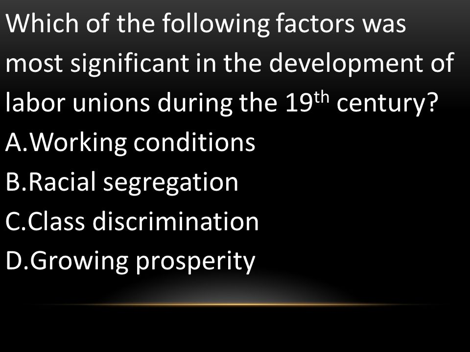 Which of the following factors was most significant in the development of labor unions during the 19th century