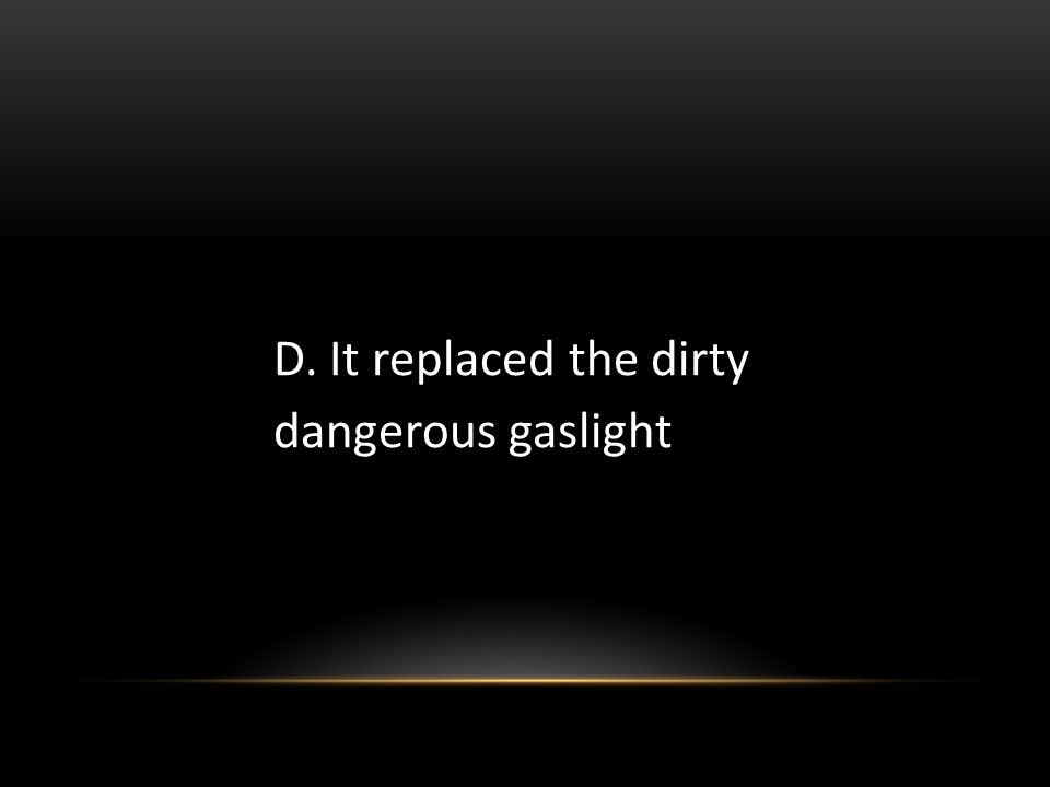 D. It replaced the dirty dangerous gaslight