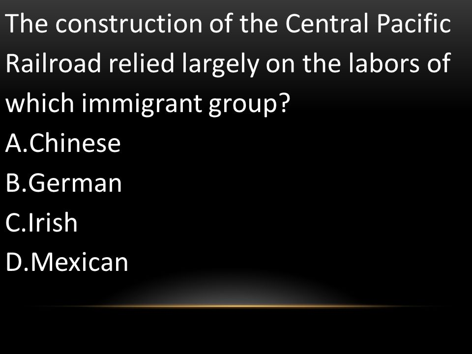The construction of the Central Pacific Railroad relied largely on the labors of which immigrant group