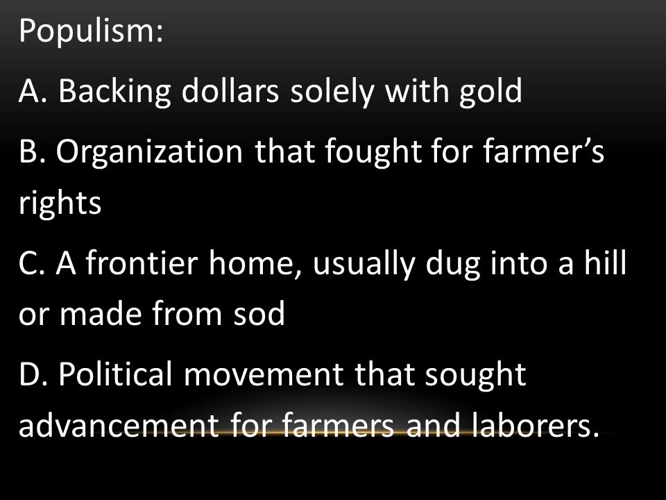Populism: A. Backing dollars solely with gold. B. Organization that fought for farmer's rights.
