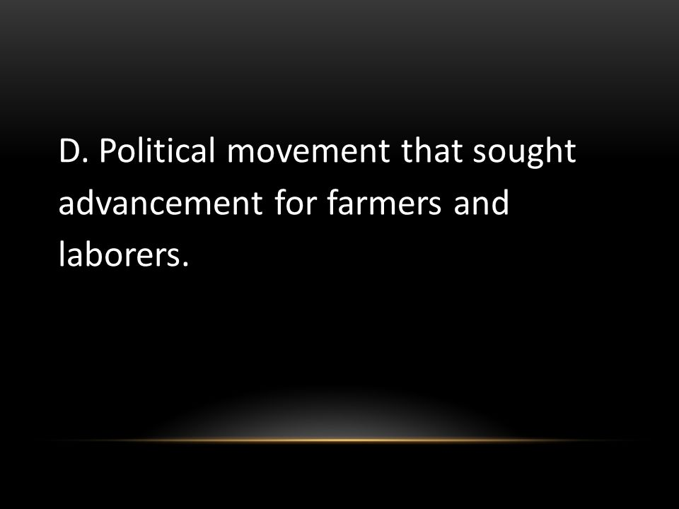 D. Political movement that sought advancement for farmers and laborers.