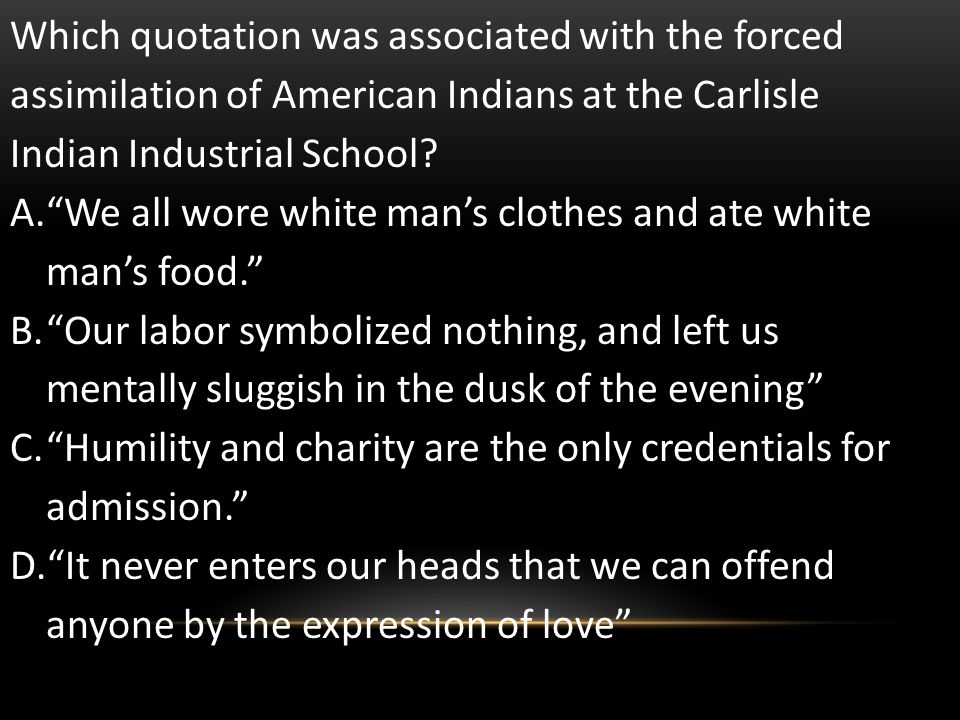 Which quotation was associated with the forced assimilation of American Indians at the Carlisle Indian Industrial School