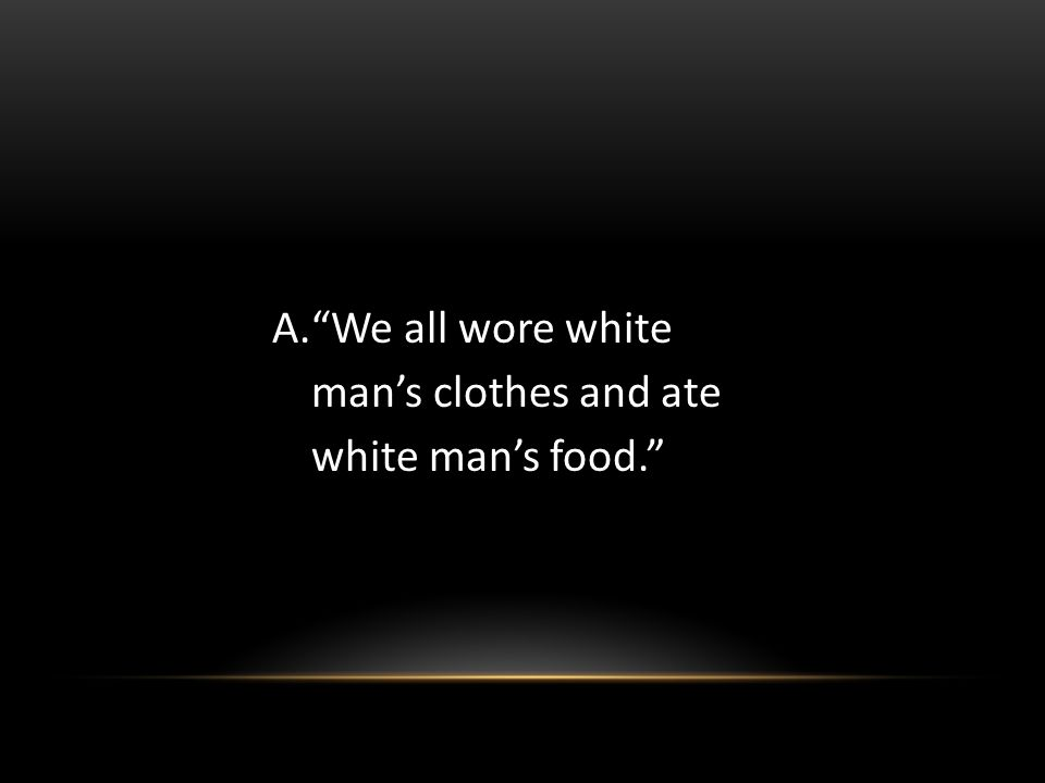 We all wore white man's clothes and ate white man's food.