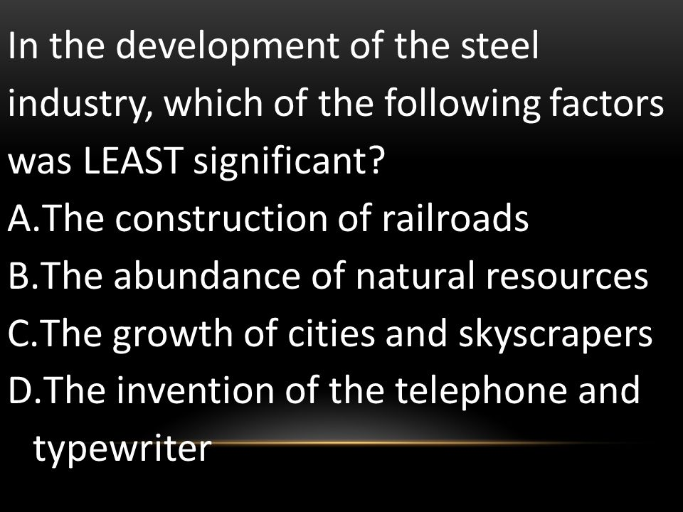 In the development of the steel industry, which of the following factors was LEAST significant