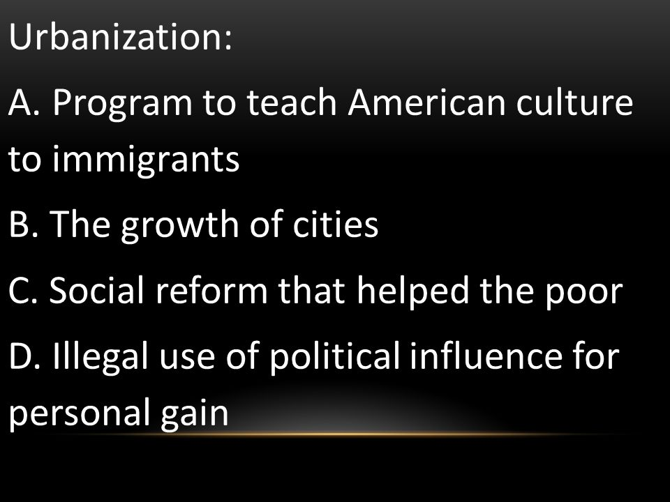 Urbanization: A. Program to teach American culture to immigrants. B. The growth of cities. C. Social reform that helped the poor.