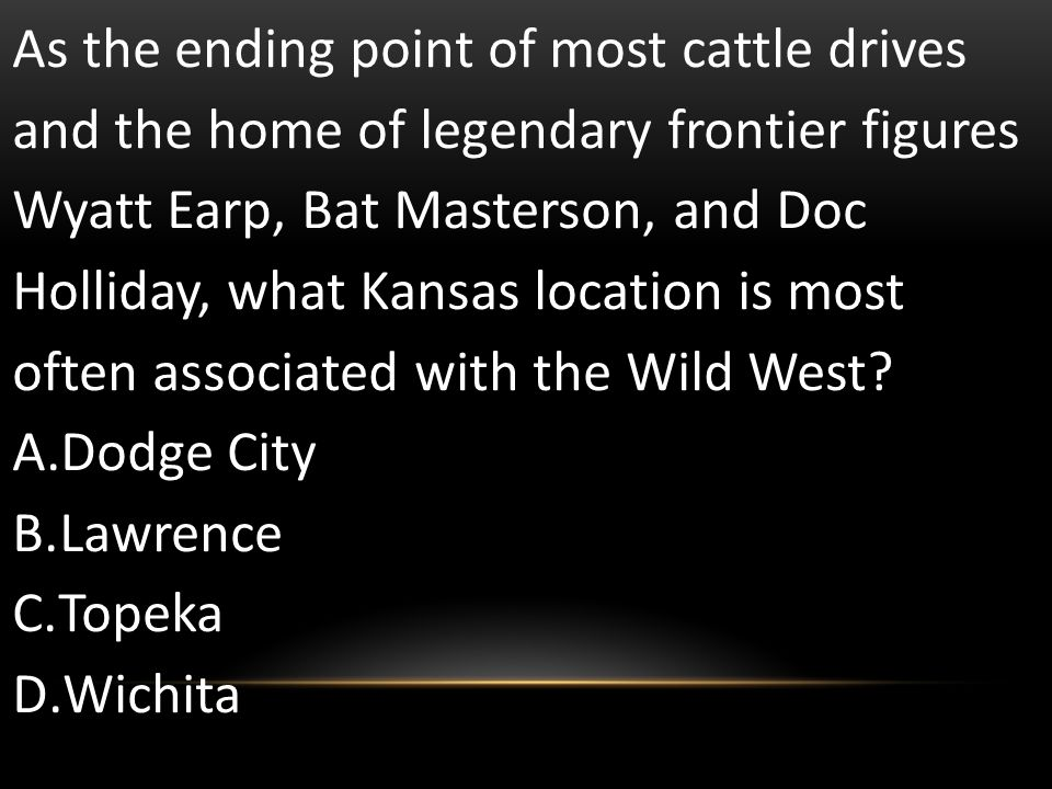As the ending point of most cattle drives and the home of legendary frontier figures Wyatt Earp, Bat Masterson, and Doc Holliday, what Kansas location is most often associated with the Wild West