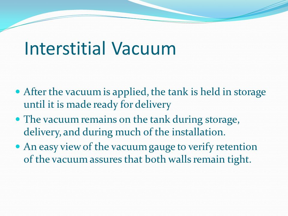 Interstitial Vacuum After the vacuum is applied, the tank is held in storage until it is made ready for delivery.