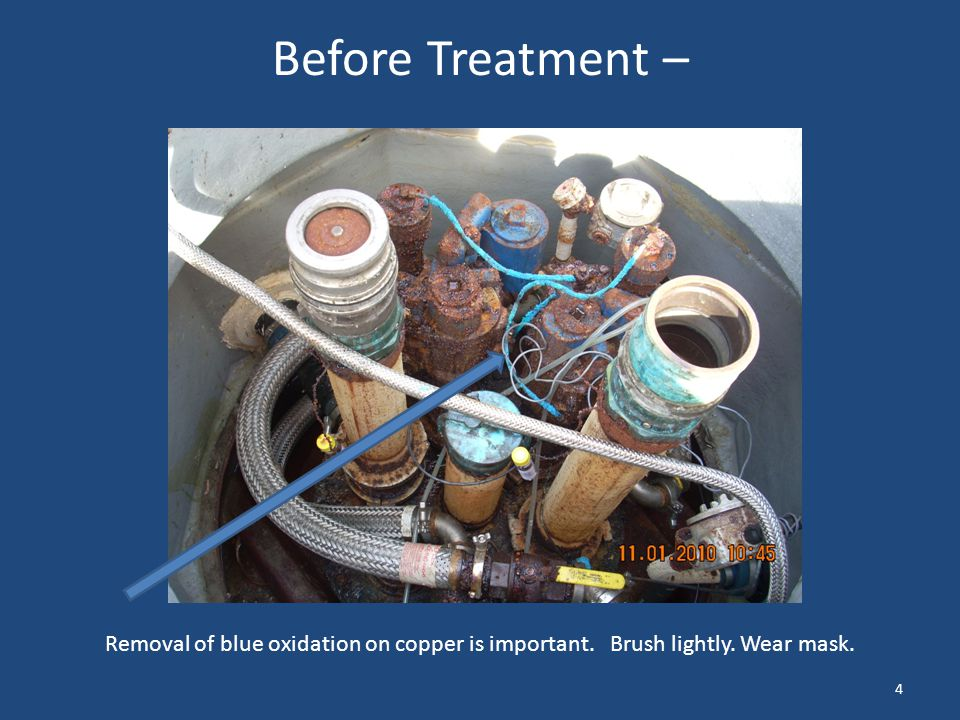 Before Treatment – Removal of blue oxidation on copper is important. Brush lightly. Wear mask.