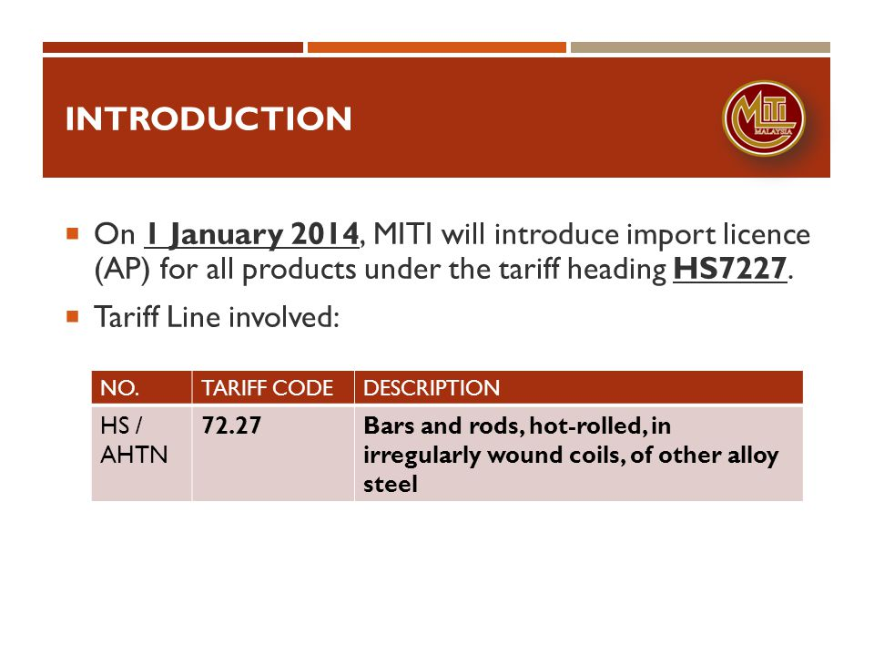 introduction On 1 January 2014, MITI will introduce import licence (AP) for all products under the tariff heading HS7227.