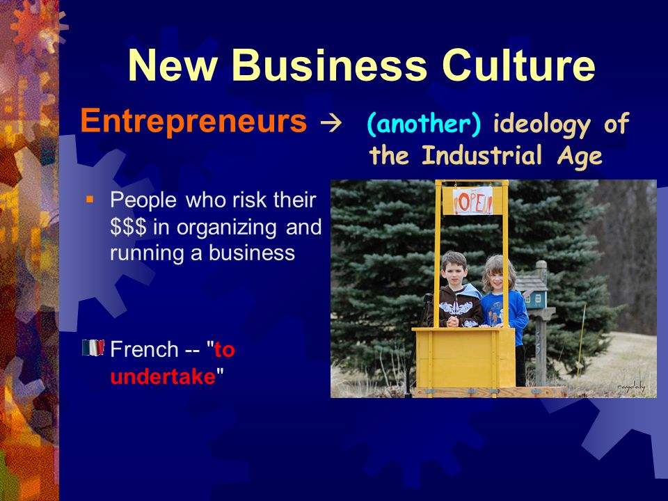 New Business Culture Entrepreneurs  (another) ideology of the Industrial Age. People who risk their $$$ in organizing and running a business.