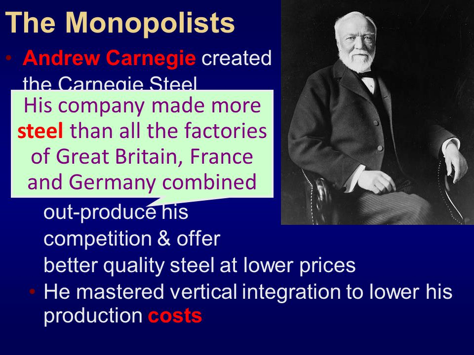 The Monopolists Andrew Carnegie created. the Carnegie Steel. Company: He converted to the. Bessemer process & was able to out-produce his.