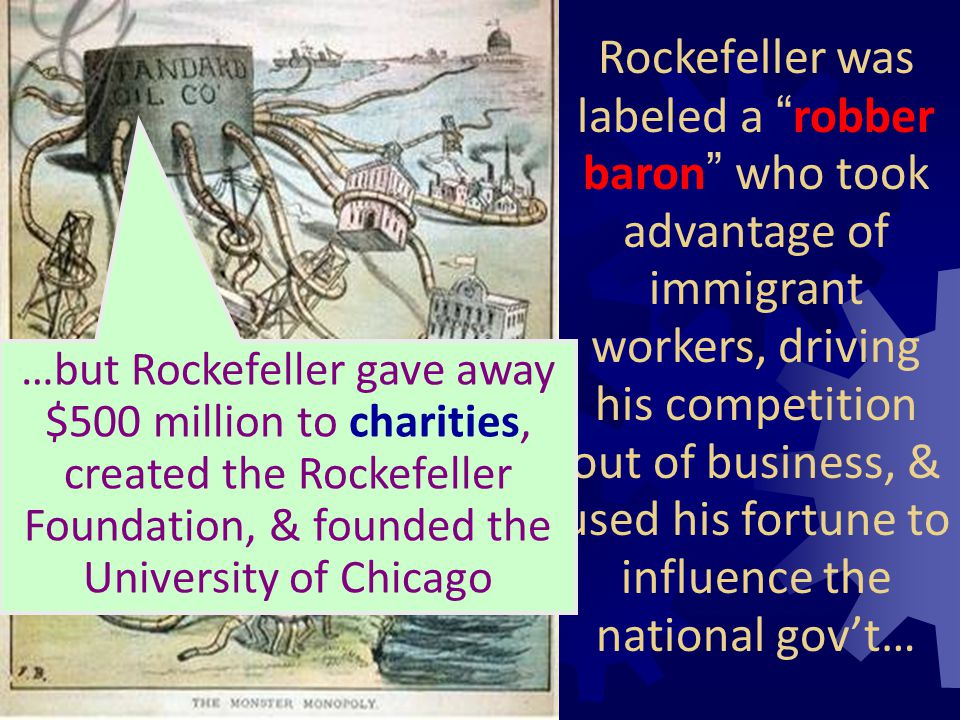 Rockefeller was labeled a robber baron who took advantage of immigrant workers, driving his competition out of business, & used his fortune to influence the national gov't…