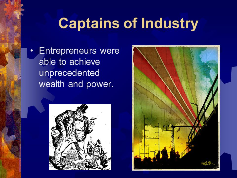 Captains of Industry Entrepreneurs were able to achieve unprecedented wealth and power.