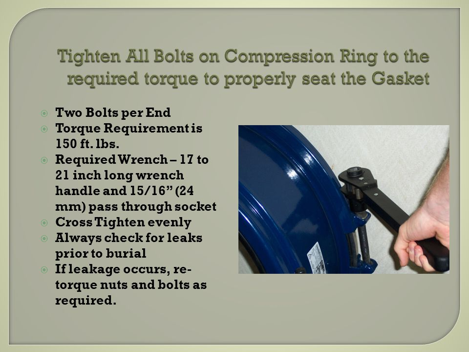 Tighten All Bolts on Compression Ring to the required torque to properly seat the Gasket