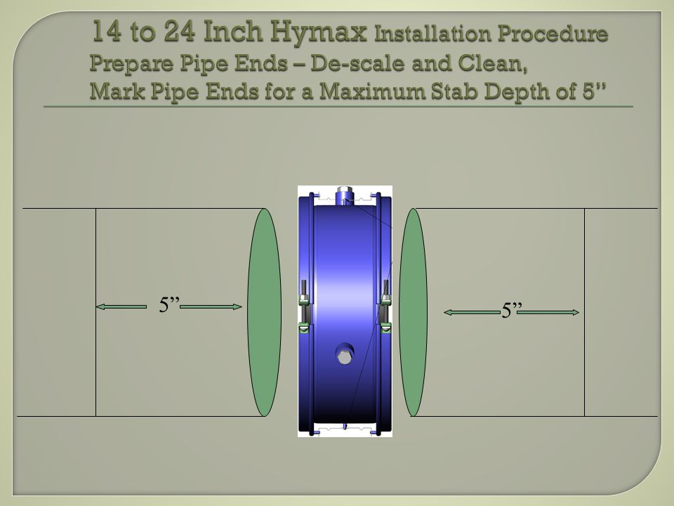 14 to 24 Inch Hymax Installation Procedure Prepare Pipe Ends – De-scale and Clean, Mark Pipe Ends for a Maximum Stab Depth of 5