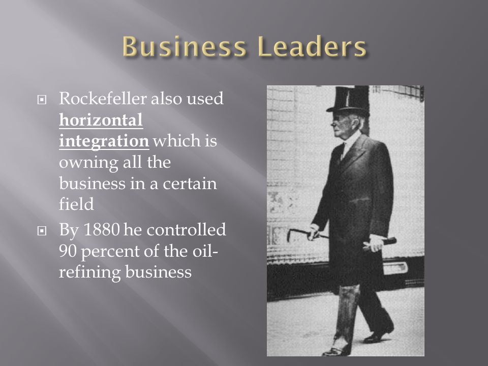 Business Leaders Rockefeller also used horizontal integration which is owning all the business in a certain field.