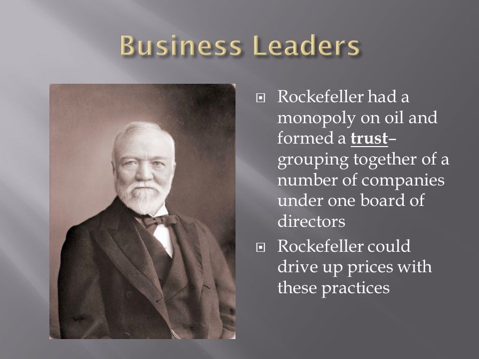 Business Leaders Rockefeller had a monopoly on oil and formed a trust– grouping together of a number of companies under one board of directors.