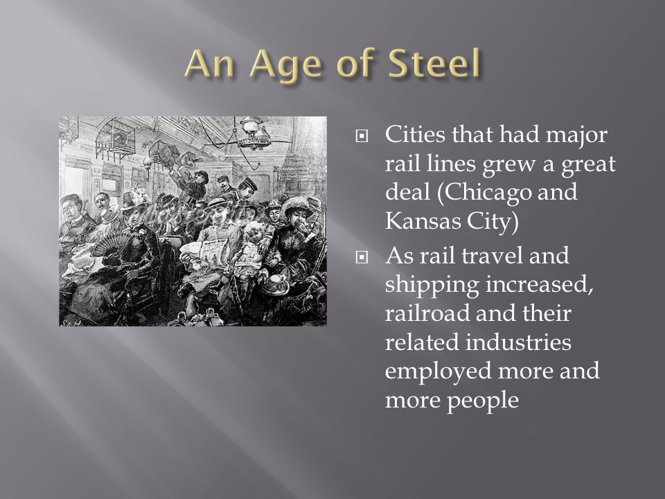 An Age of Steel Cities that had major rail lines grew a great deal (Chicago and Kansas City)