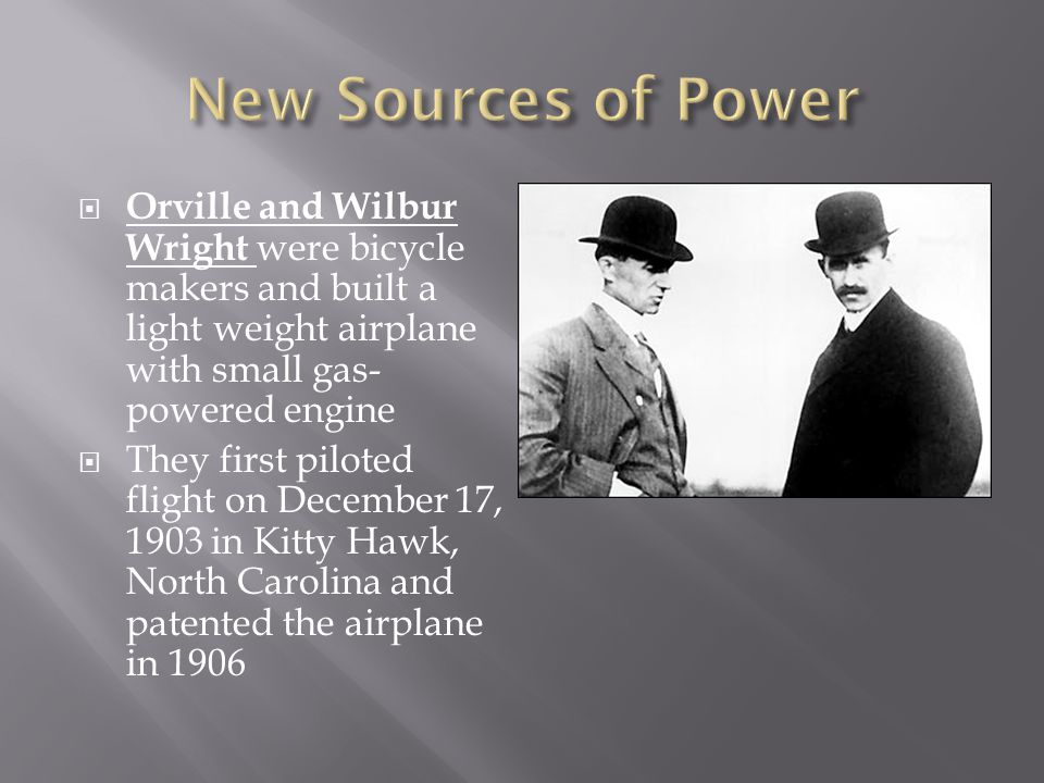 New Sources of Power Orville and Wilbur Wright were bicycle makers and built a light weight airplane with small gas-powered engine.