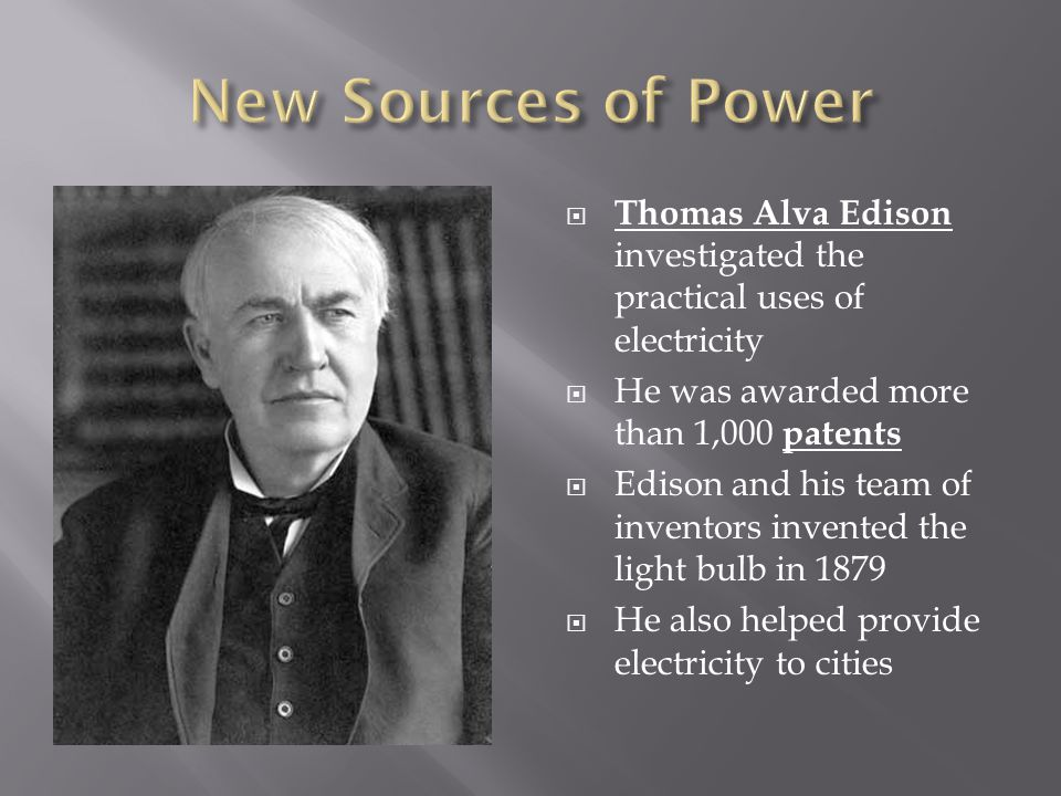 New Sources of Power Thomas Alva Edison investigated the practical uses of electricity. He was awarded more than 1,000 patents.