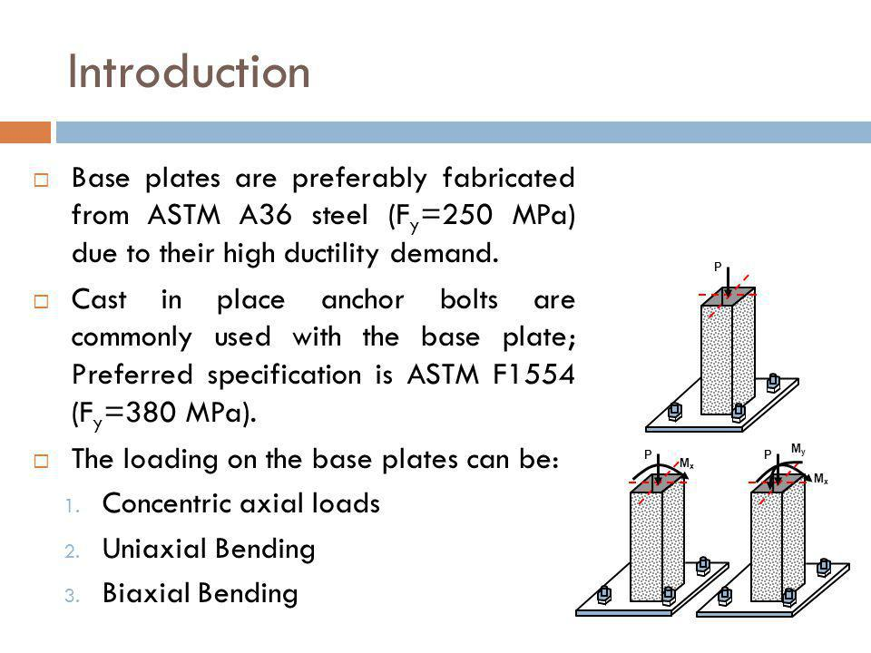 Introduction Base plates are preferably fabricated from ASTM A36 steel (Fy=250 MPa) due to their high ductility demand.