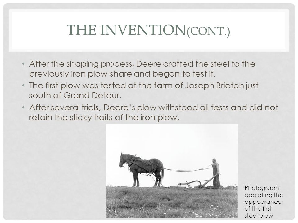 The Invention(Cont.) After the shaping process, Deere crafted the steel to the previously iron plow share and began to test it.