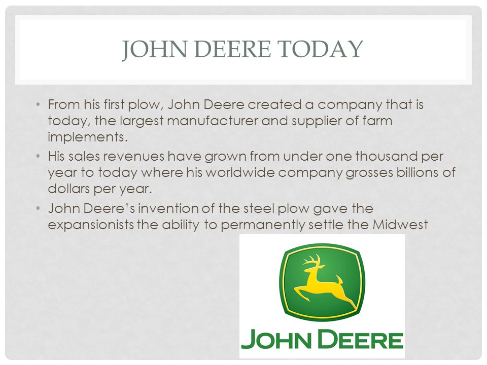 John Deere Today From his first plow, John Deere created a company that is today, the largest manufacturer and supplier of farm implements.