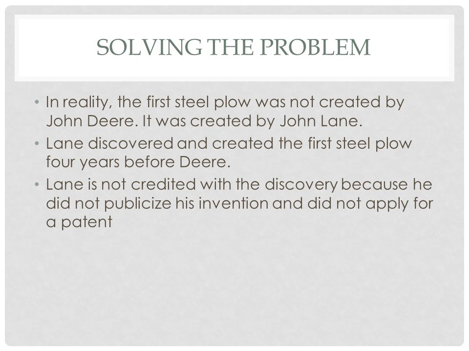 Solving the Problem In reality, the first steel plow was not created by John Deere. It was created by John Lane.