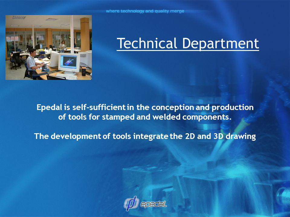 Technical Department Epedal is self-sufficient in the conception and production. of tools for stamped and welded components.