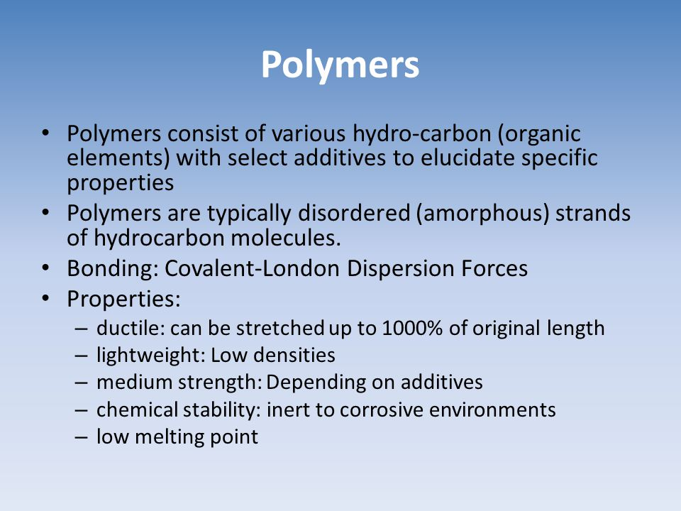 Polymers Polymers consist of various hydro-carbon (organic elements) with select additives to elucidate specific properties.