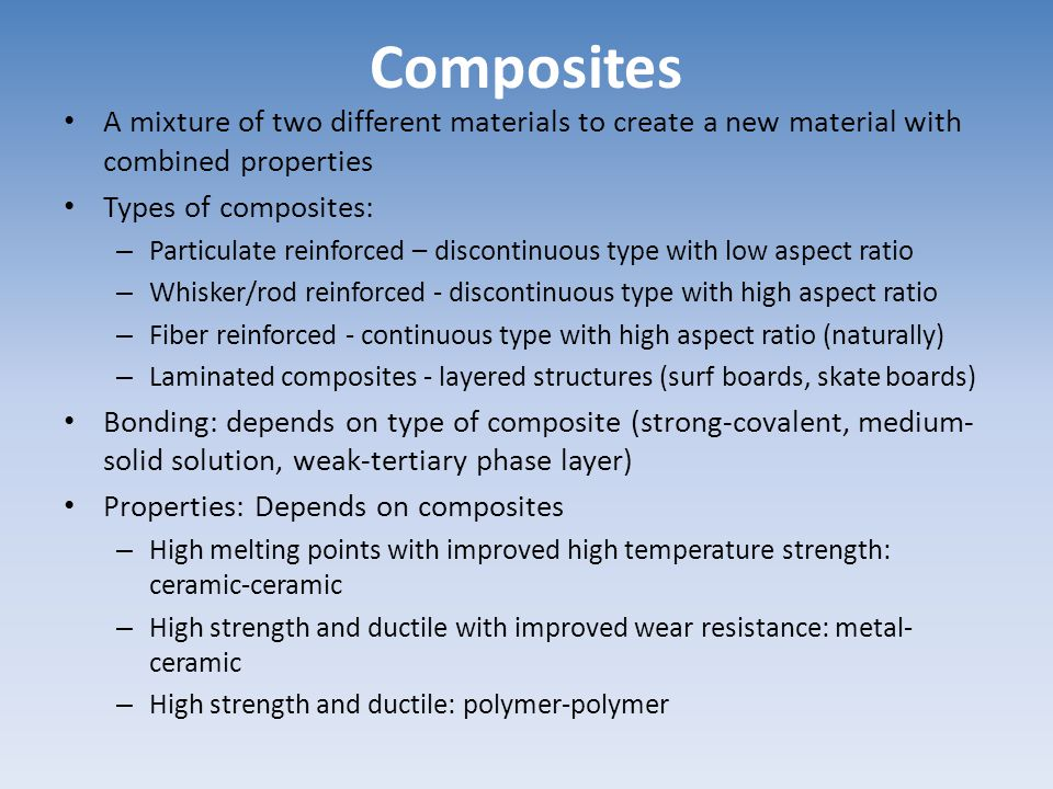 Composites A mixture of two different materials to create a new material with combined properties. Types of composites:
