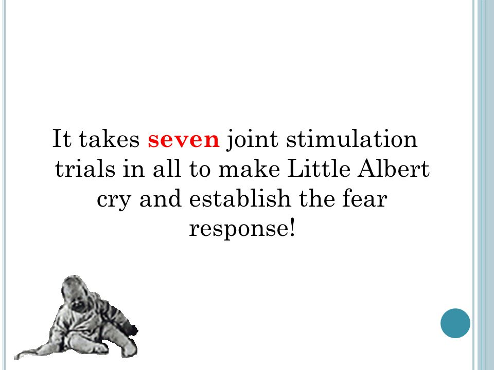 It takes seven joint stimulation trials in all to make Little Albert cry and establish the fear response!