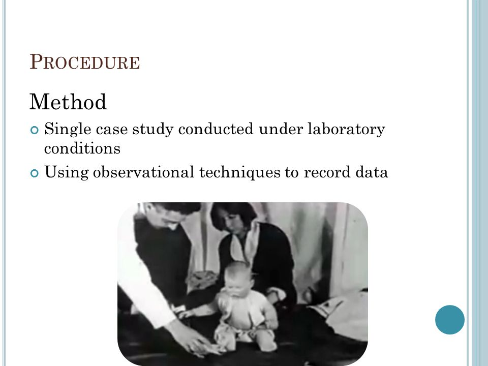 Procedure Method. Single case study conducted under laboratory conditions. Using observational techniques to record data.