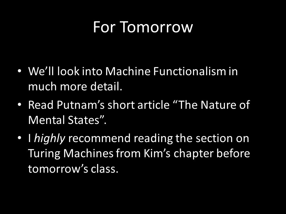 For Tomorrow We'll look into Machine Functionalism in much more detail. Read Putnam's short article The Nature of Mental States .