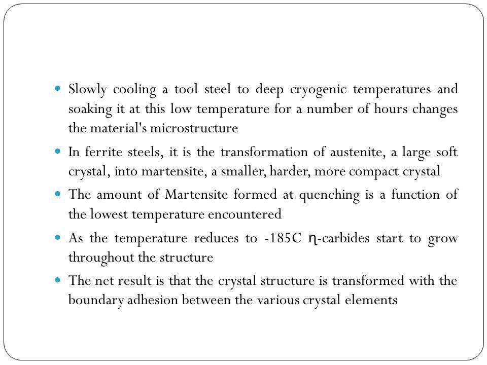 Slowly cooling a tool steel to deep cryogenic temperatures and soaking it at this low temperature for a number of hours changes the material s microstructure