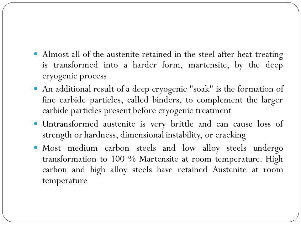 Almost all of the austenite retained in the steel after heat-treating is transformed into a harder form, martensite, by the deep cryogenic process