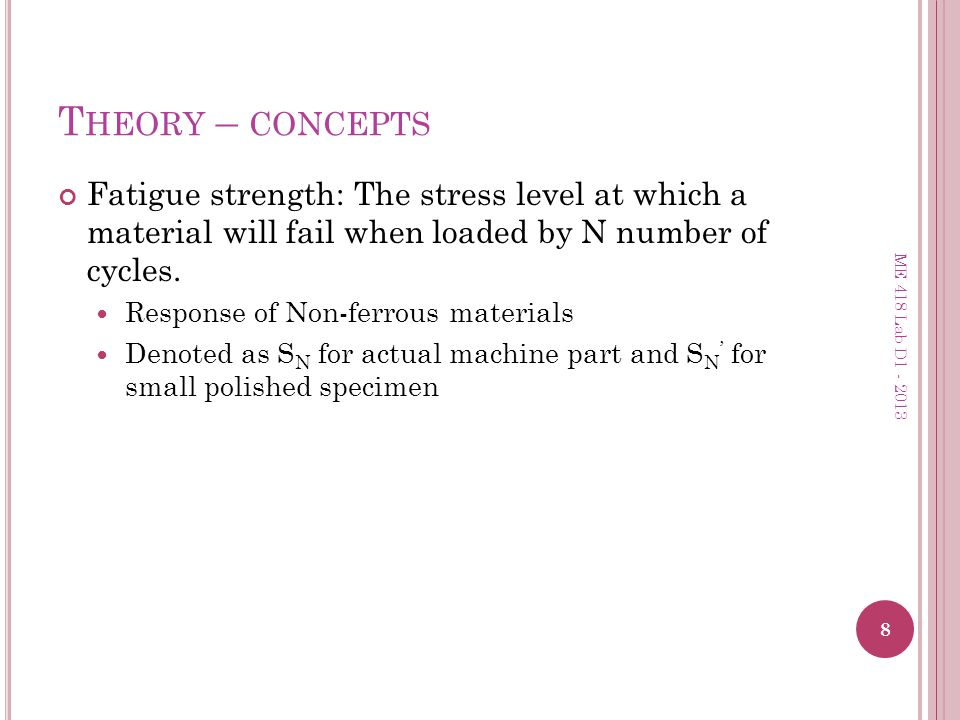 Theory – concepts Fatigue strength: The stress level at which a material will fail when loaded by N number of cycles.