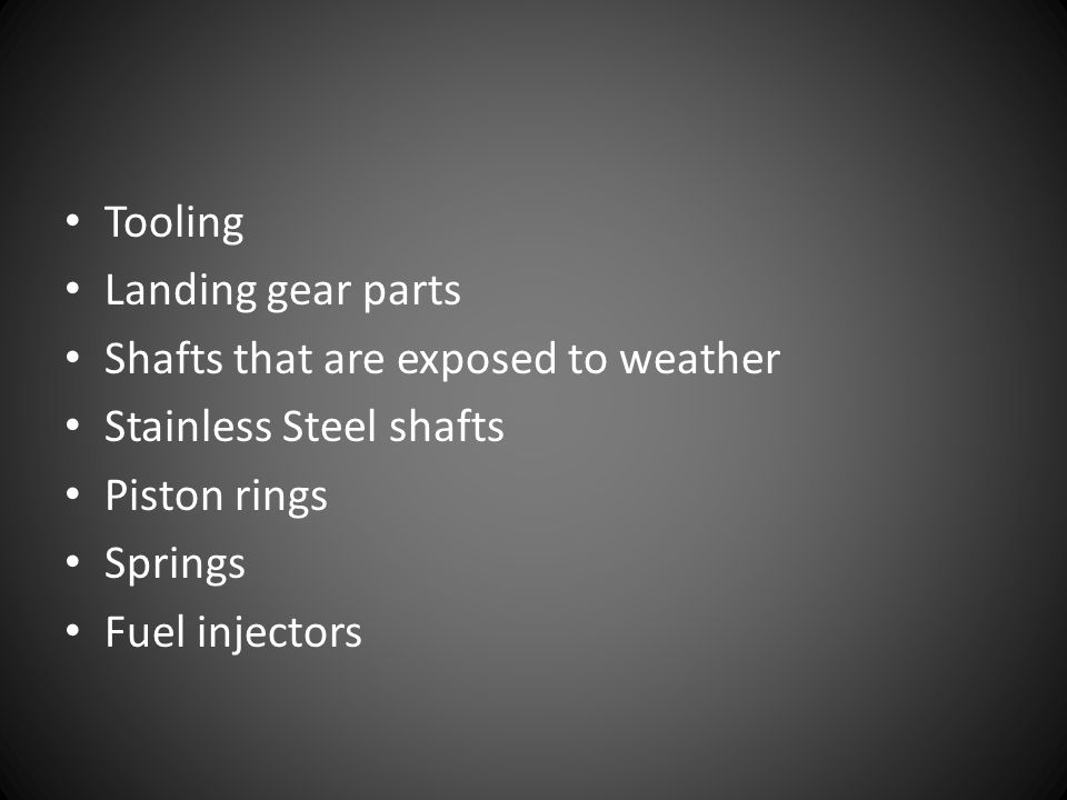 Tooling Landing gear parts. Shafts that are exposed to weather. Stainless Steel shafts. Piston rings.
