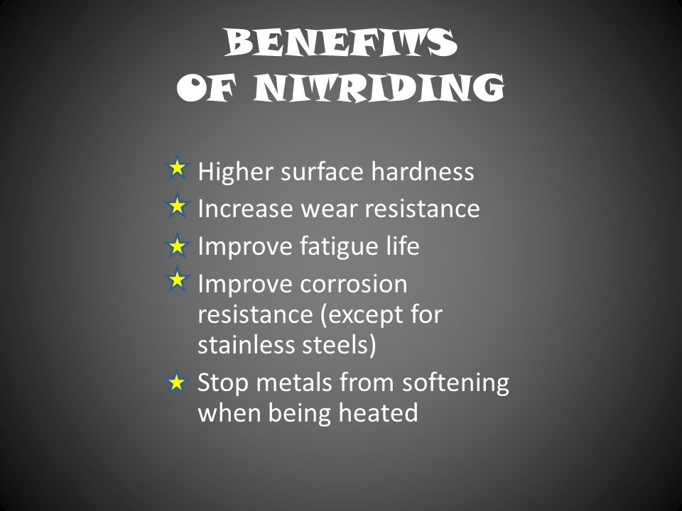 BENEFITS OF NITRIDING Higher surface hardness Increase wear resistance