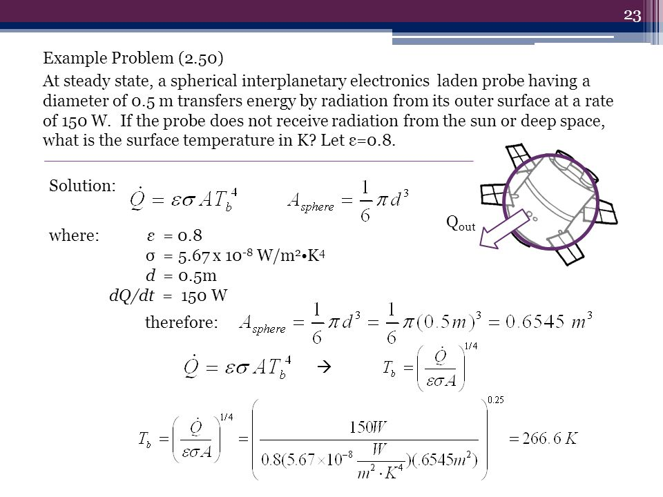 Example Problem (2.50) At steady state, a spherical interplanetary electronics laden probe having a diameter of 0.5 m transfers energy by radiation from its outer surface at a rate of 150 W. If the probe does not receive radiation from the sun or deep space, what is the surface temperature in K Let ε=0.8.