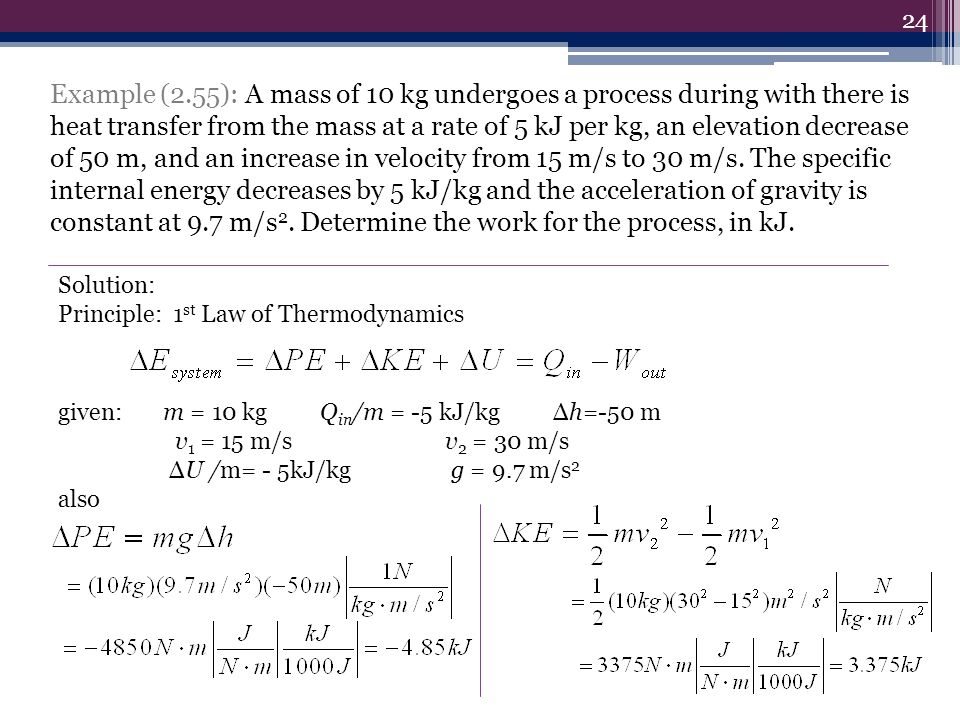 Example (2.55): A mass of 10 kg undergoes a process during with there is heat transfer from the mass at a rate of 5 kJ per kg, an elevation decrease of 50 m, and an increase in velocity from 15 m/s to 30 m/s. The specific internal energy decreases by 5 kJ/kg and the acceleration of gravity is constant at 9.7 m/s2. Determine the work for the process, in kJ.