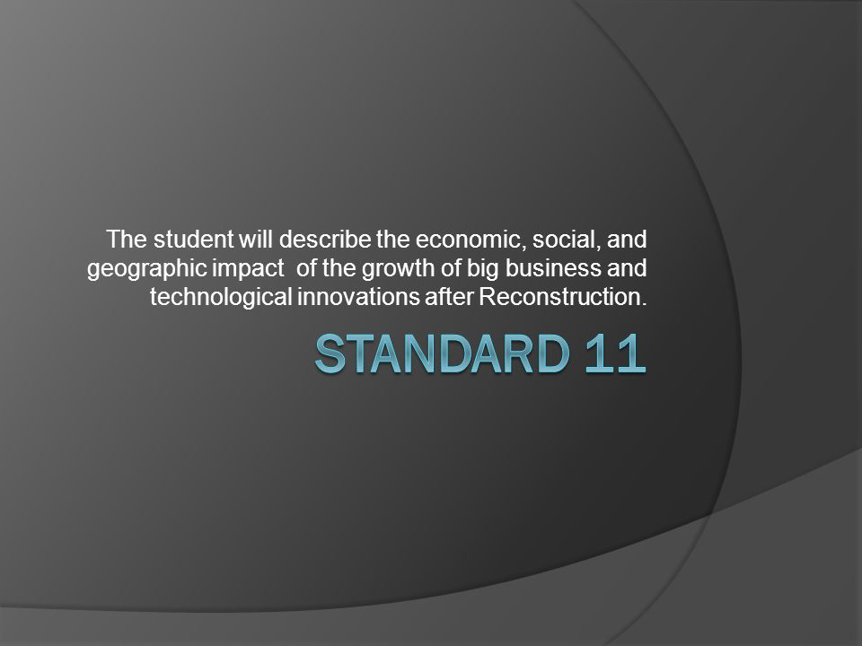 The student will describe the economic, social, and geographic impact of the growth of big business and technological innovations after Reconstruction.