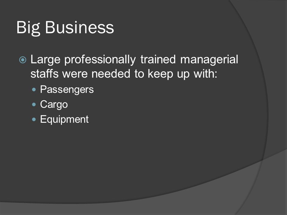 Big Business Large professionally trained managerial staffs were needed to keep up with: Passengers.