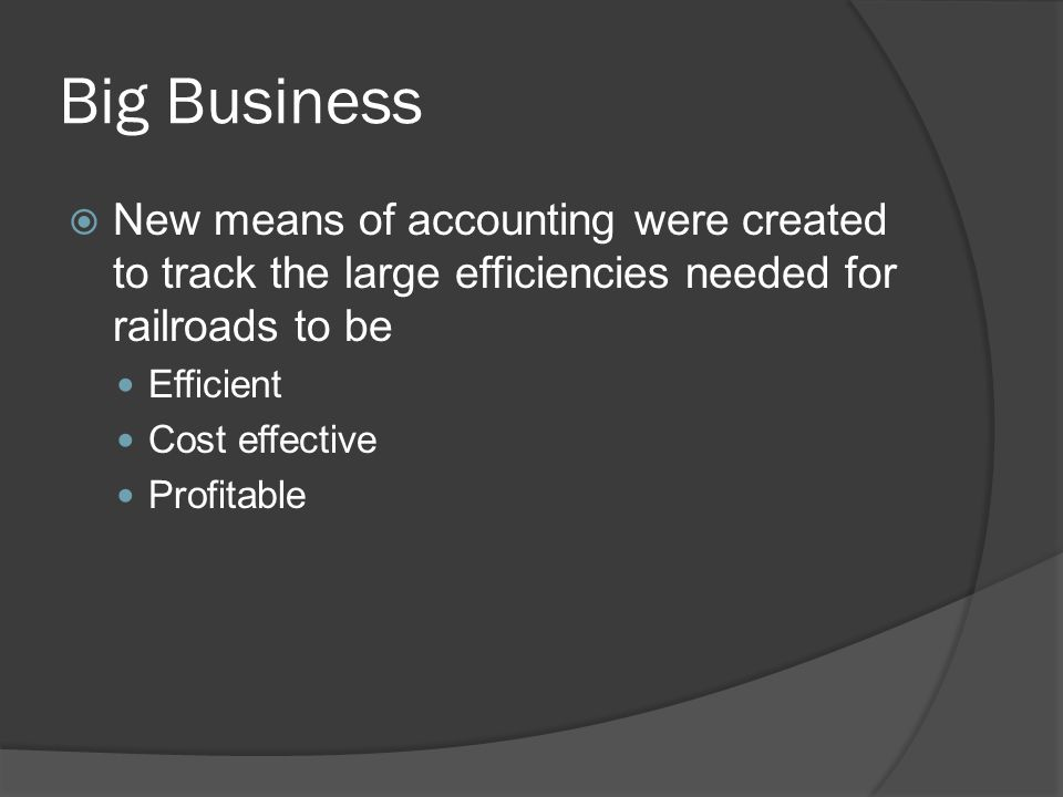 Big Business New means of accounting were created to track the large efficiencies needed for railroads to be.