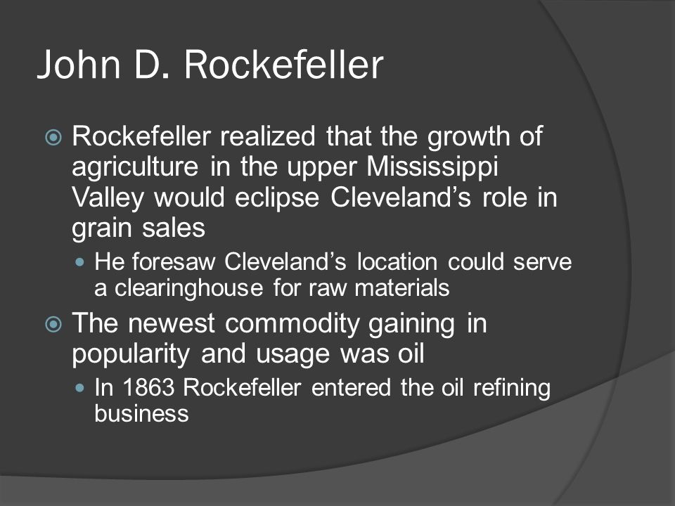 John D. Rockefeller Rockefeller realized that the growth of agriculture in the upper Mississippi Valley would eclipse Cleveland's role in grain sales.