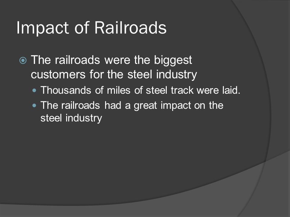 Impact of Railroads The railroads were the biggest customers for the steel industry. Thousands of miles of steel track were laid.