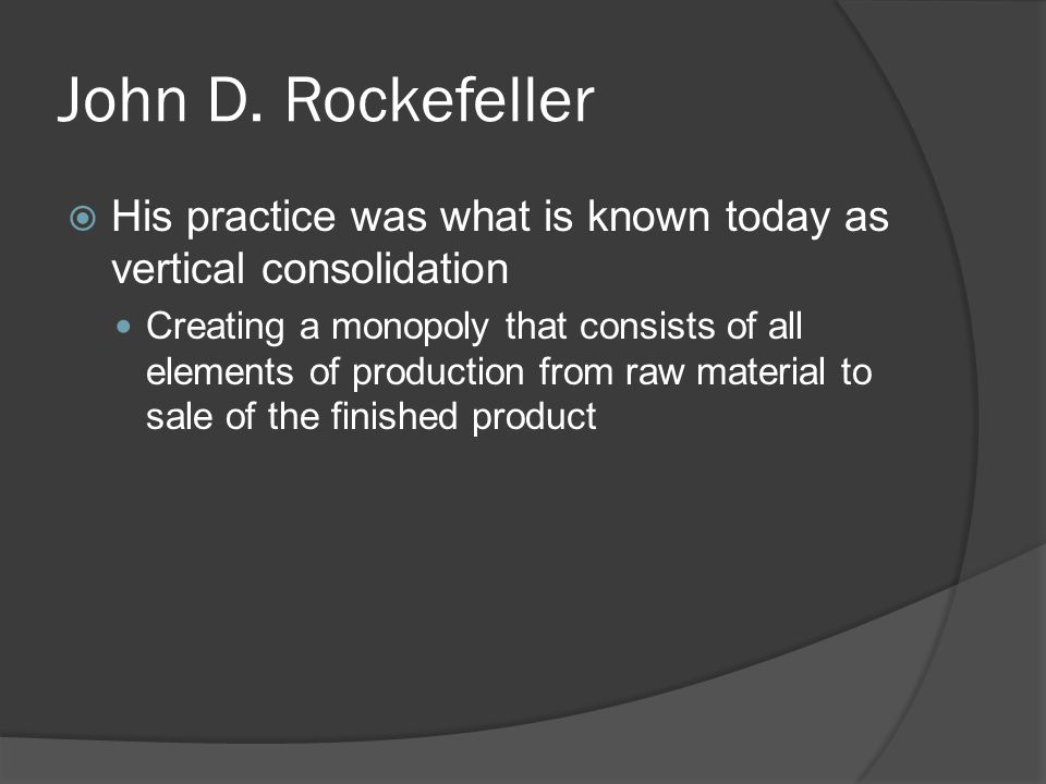 John D. Rockefeller His practice was what is known today as vertical consolidation.