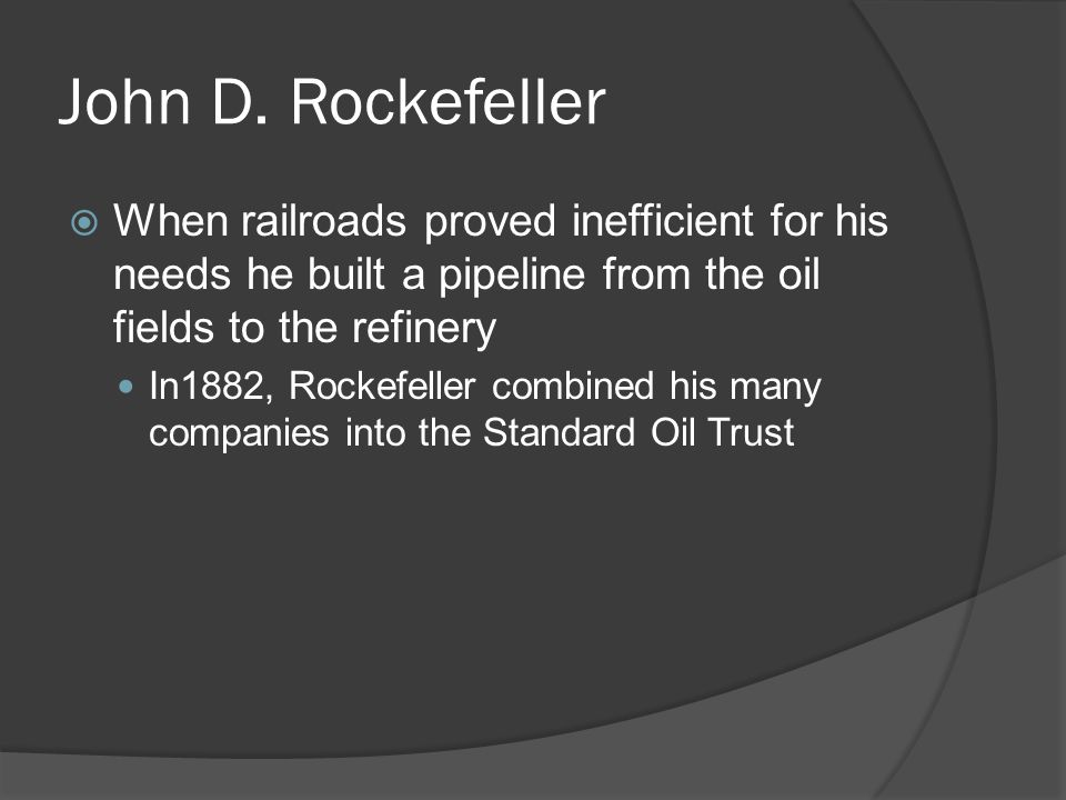 John D. Rockefeller When railroads proved inefficient for his needs he built a pipeline from the oil fields to the refinery.