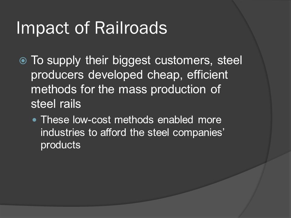 Impact of Railroads To supply their biggest customers, steel producers developed cheap, efficient methods for the mass production of steel rails.