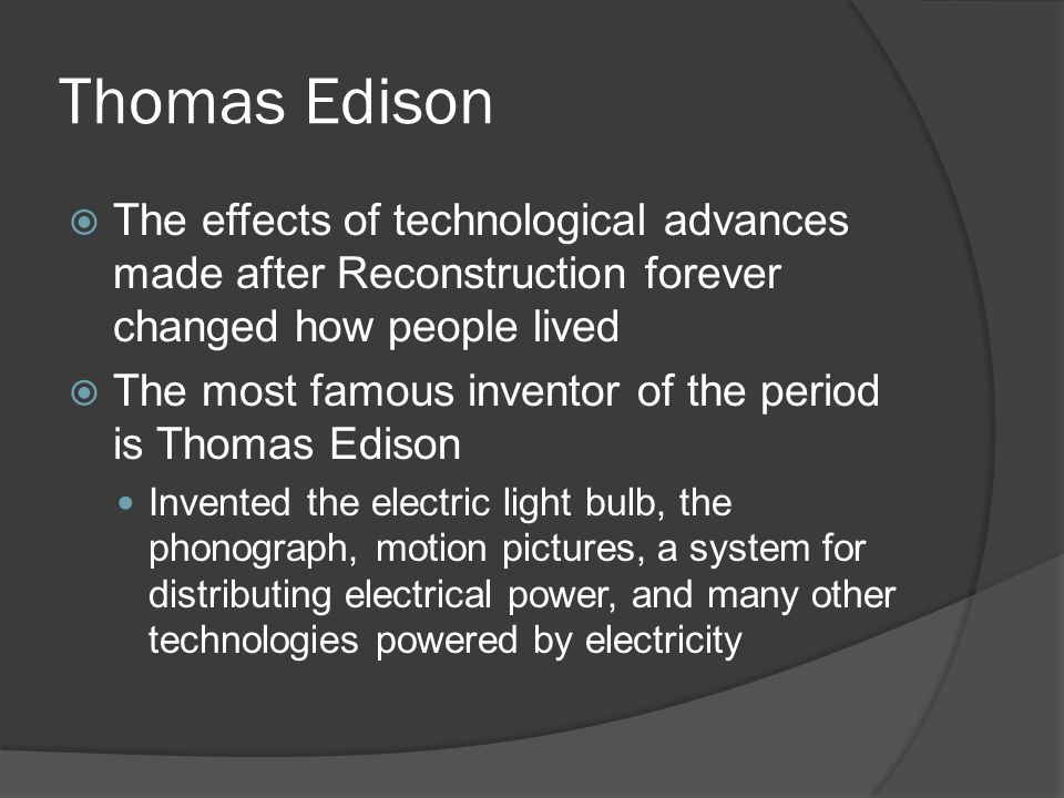 Thomas Edison The effects of technological advances made after Reconstruction forever changed how people lived.